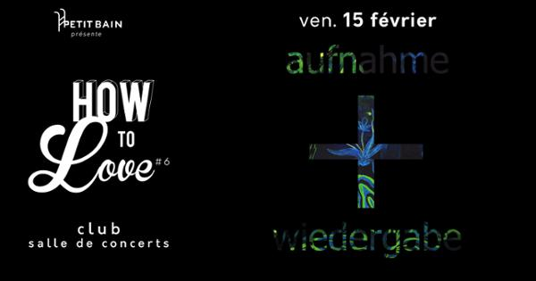 HOW TO LOVE #6 : AUFNAHME + WIEDERGABE LABEL NIGHT