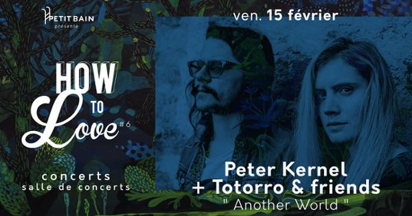 HOW TO LOVE #6 : PETER KERNEL + TOTORRO & FRIENDS