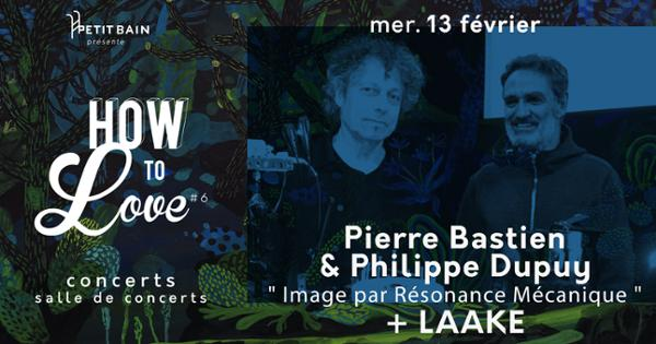 HOW TO LOVE #6 : PIERRE BASTIEN & PHILIPPE DUPUY «IRM » + LAAKE